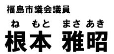 福島市議会議員 根本雅昭 公式ウェブサイト